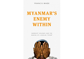 new book, Myanmar's Enemy Within: Buddhist Nationalism and Anti-Muslim Violence (Zed Books, 2017).